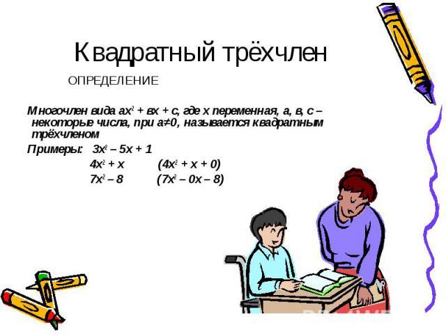 Квадратный трёхчлен ОПРЕДЕЛЕНИЕ Многочлен вида ах2 + вх + с, где х переменная, а, в, с – некоторые числа, при а≠0, называется квадратным трёхчленом Примеры: 3х2 – 5х + 1 4х2 + х (4х2 + х + 0) 7х2 – 8 (7х2 – 0х – 8)