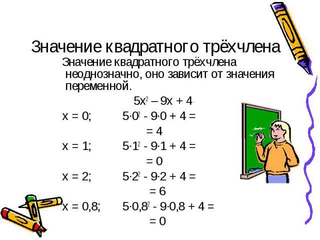 Значение квадратного трёхчлена Значение квадратного трёхчлена неоднозначно, оно зависит от значения переменной. 5х2 – 9х + 4 х = 0; 5·02 - 9·0 + 4 = = 4 х = 1; 5·12 - 9·1 + 4 = = 0 х = 2; 5·22 - 9·2 + 4 = = 6 х = 0,8; 5·0,82 - 9·0,8 + 4 = = 0
