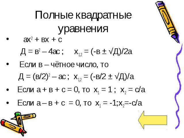 Полные квадратные уравнения ах2 + вх + с Д = в2 – 4ас ; х1,2 = (-в ± √Д)/2а Если в – чётное число, то Д = (в/2)2 – ас ; х1,2 = (-в/2 ± √Д)/а Если а + в + с = 0, то х1 = 1 ; х2 = с/а Если а – в + с = 0, то х1 = -1;х2=-с/а