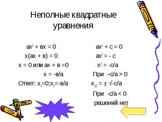 Неполные квадратные уравнения ах2 + вх = 0 х(ах + в) = 0 х = 0 или ах + в =0 х = -в/а Ответ: х1=0;х2=-в/а ах2 + с = 0 ах2 = - с х2 = -с/а При –с/а > 0 х1,2 = ± √-с/а При -с/а < 0 решений нет