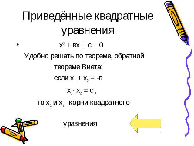 Приведённые квадратные уравнения х2 + вх + с = 0 Удобно решать по теореме, обратной теореме Виета: если х1 + х2 = -в х1 · х2 = с , то х1 и х2 - корни квадратного уравнения