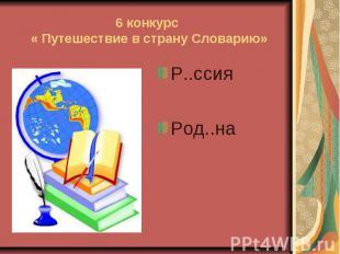 6 конкурс « Путешествие в страну Словарию» Р..ссия Род..на