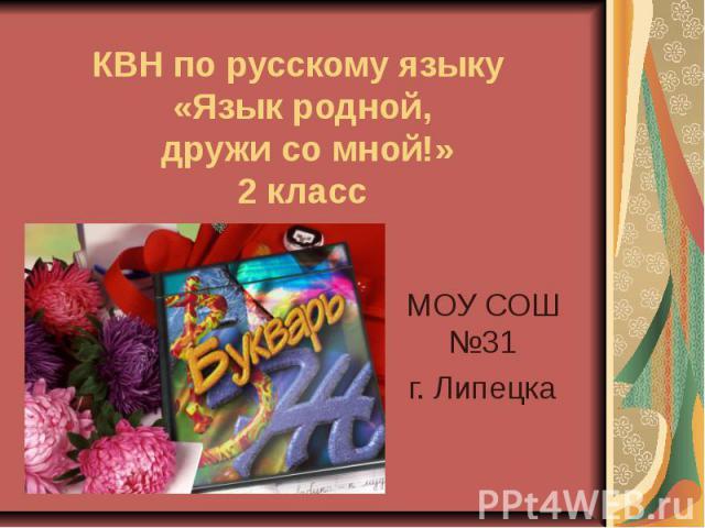 КВН по русскому языку «Язык родной, дружи со мной!» 2 класс МОУ СОШ №31 г. Липецка