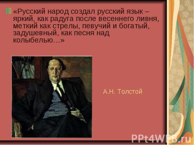 «Русский народ создал русский язык – яркий, как радуга после весеннего ливня, меткий как стрелы, певучий и богатый, задушевный, как песня над колыбелью…» А.Н. Толстой