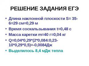 РЕШЕНИЕ ЗАДАНИЯ ЕГЭДлина наклонной плоскости S= 35-6=29 см=0,29 м Время соскальз