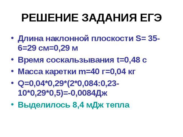 РЕШЕНИЕ ЗАДАНИЯ ЕГЭДлина наклонной плоскости S= 35-6=29 см=0,29 м Время соскальзывания t=0,48 с Масса каретки m=40 г=0,04 кг Q=0,04*0,29*(2*0,084:0,23-10*0,29*0,5)=-0,0084Дж Выделилось 8,4 мДж тепла