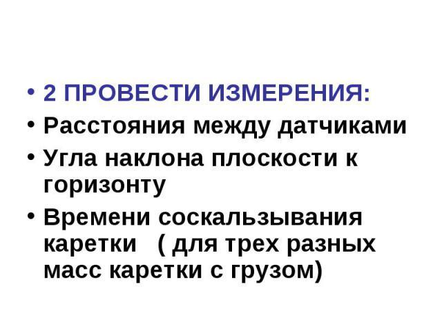 2 ПРОВЕСТИ ИЗМЕРЕНИЯ: Расстояния между датчиками Угла наклона плоскости к горизонту Времени соскальзывания каретки ( для трех разных масс каретки с грузом)