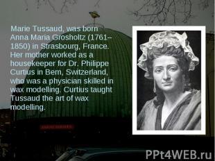 Marie Tussaud, was born Anna Maria Grosholtz (1761–1850) in Strasbourg, France.