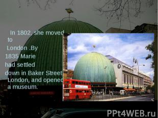 In 1802, she moved to London .By 1835 Marie had settled down in Baker Street, Lo