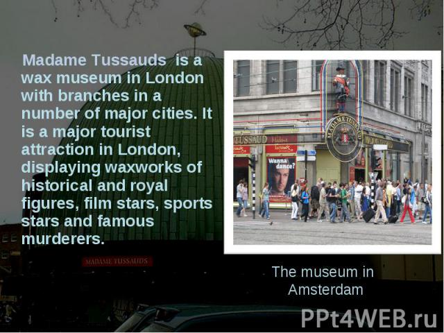 Madame Tussauds is a wax museum in London with branches in a number of major cities. It is a major tourist attraction in London, displaying waxworks of historical and royal figures, film stars, sports stars and famous murderers. The museum in Amsterdam