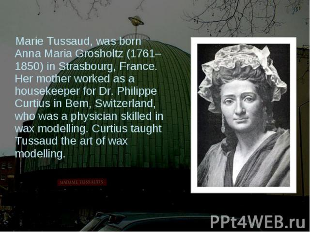 Marie Tussaud, was born Anna Maria Grosholtz (1761–1850) in Strasbourg, France. Her mother worked as a housekeeper for Dr. Philippe Curtius in Bern, Switzerland, who was a physician skilled in wax modelling. Curtius taught Tussaud the art of wax mod…