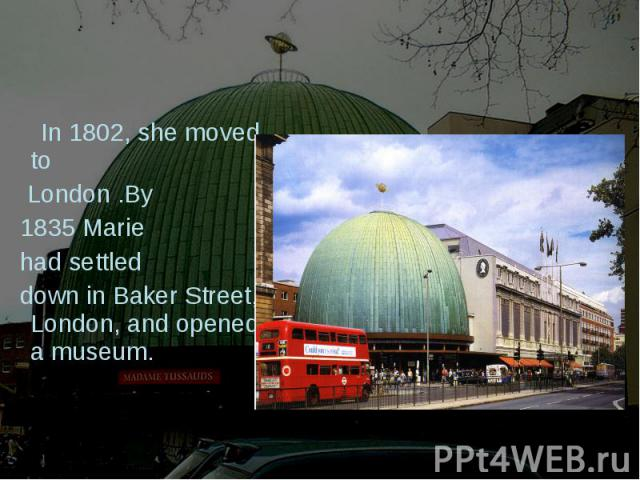 In 1802, she moved to London .By 1835 Marie had settled down in Baker Street, London, and opened a museum.