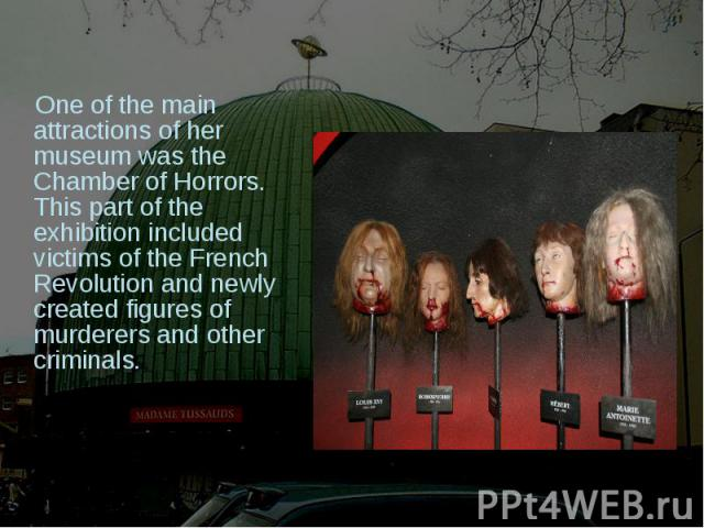 One of the main attractions of her museum was the Chamber of Horrors. This part of the exhibition included victims of the French Revolution and newly created figures of murderers and other criminals.