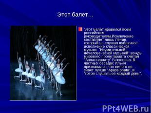 Этот балет…Этот балет нравился всем российским руководителям.Исключение составля