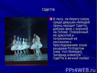 ОдеттаВ лесу, на берегу озера среди девушек-лебедей принц находит Одетту, добрую