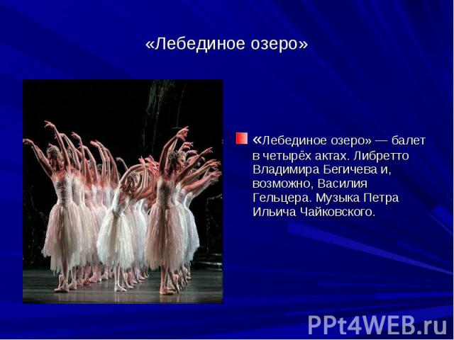 «Лебединое озеро» «Лебединое озеро» — балет в четырёх актах. Либретто Владимира Бегичева и, возможно, Василия Гельцера. Музыка Петра Ильича Чайковского.