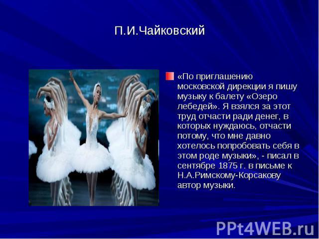 П.И.Чайковский «По приглашению московской дирекции я пишу музыку к балету «Озеро лебедей». Я взялся за этот труд отчасти ради денег, в которых нуждаюсь, отчасти потому, что мне давно хотелось попробовать себя в этом роде музыки», - писал в сентябре …