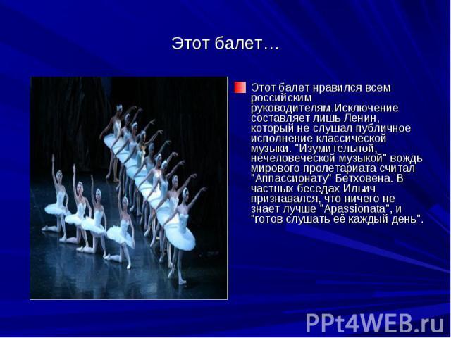 Этот балет…Этот балет нравился всем российским руководителям.Исключение составляет лишь Ленин, который не слушал публичное исполнение классической музыки.