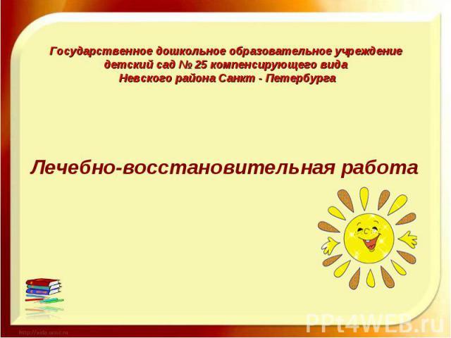 Государственное дошкольное образовательное учреждение детский сад № 25 компенсирующего вида Невского района Санкт - Петербурга Лечебно-восстановительная работа