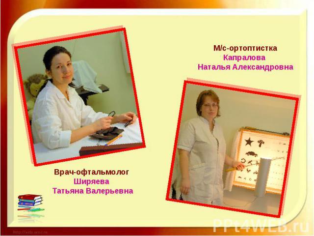 М/с-ортоптистка Капралова Наталья Александровна Врач-офтальмолог Ширяева Татьяна Валерьевна