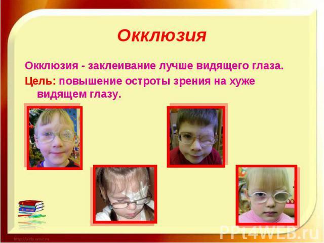Окклюзия Окклюзия - заклеивание лучше видящего глаза. Цель: повышение остроты зрения на хуже видящем глазу.