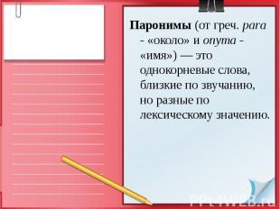 Паронимы (от греч. para - «около» и onyma - «имя») — это однокорневые слова, бли