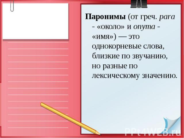 Паронимы (от греч. para - «около» и onyma - «имя») — это однокорневые слова, близкие по звучанию, но разные по лексическому значению.