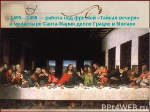 1495—1498— работа над фреской «Тайная вечеря» в монастыре Санта-Мария делле Гра