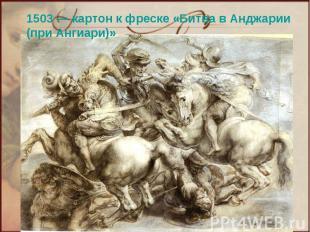1503— картон к фреске «Битва в Анджарии (при Ангиари)»