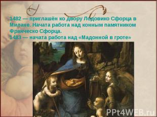 1482— приглашён ко двору Лодовико Сфорца в Милане. Начата работа над конным пам