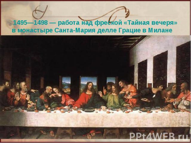 1495—1498— работа над фреской «Тайная вечеря» в монастыре Санта-Мария делле Грацие в Милане