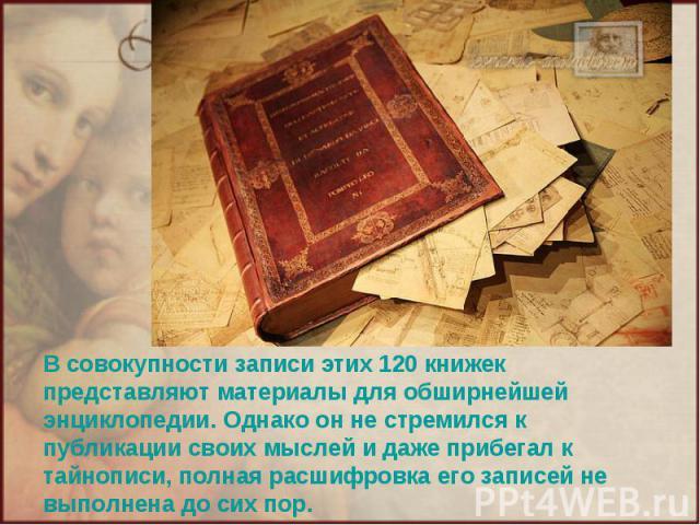 В совокупности записи этих 120 книжек представляют материалы для обширнейшей энциклопедии. Однако он не стремился к публикации своих мыслей и даже прибегал к тайнописи, полная расшифровка его записей не выполнена до сих пор.