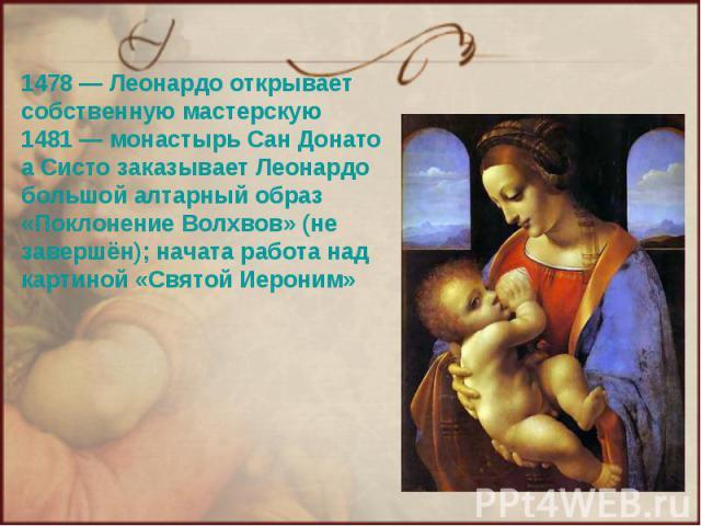 1478— Леонардо открывает собственную мастерскую 1481— монастырь Сан Донато а Систо заказывает Леонардо большой алтарный образ «Поклонение Волхвов» (не завершён); начата работа над картиной «Святой Иероним»