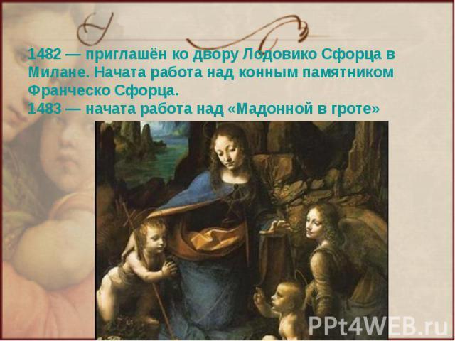 1482— приглашён ко двору Лодовико Сфорца в Милане. Начата работа над конным памятником Франческо Сфорца. 1483— начата работа над «Мадонной в гроте»