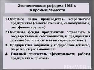Экономическая реформа 1965 г. в промышленности1.Основное звено производства- хоз
