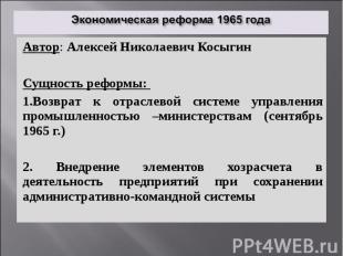 Экономическая реформа 1965 года Автор: Алексей Николаевич Косыгин Сущность рефор