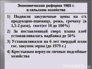 Экономическая реформа 1965 г. в сельском хозяйстве1) Подняли закупочные цены на