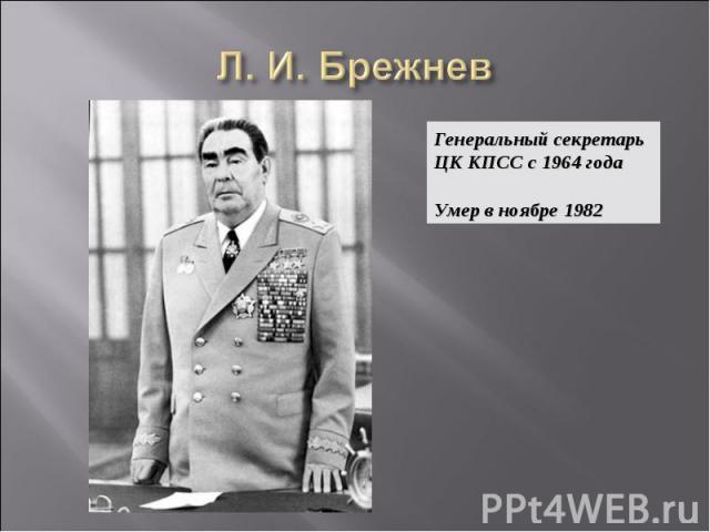 Л. И. Брежнев Генеральный секретарь ЦК КПСС с 1964 года Умер в ноябре 1982
