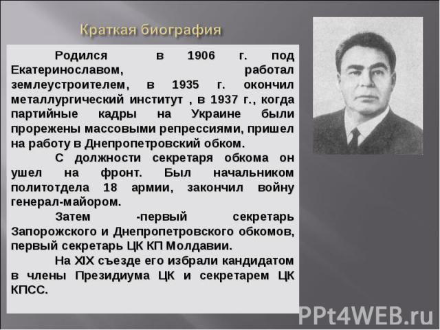 Родился в 1906 г. под Екатеринославом, работал землеустроителем, в 1935 г. окончил металлургический институт , в 1937 г., когда партийные кадры на Украине были прорежены массовыми репрессиями, пришел на работу в Днепропетровский обком. С должности с…