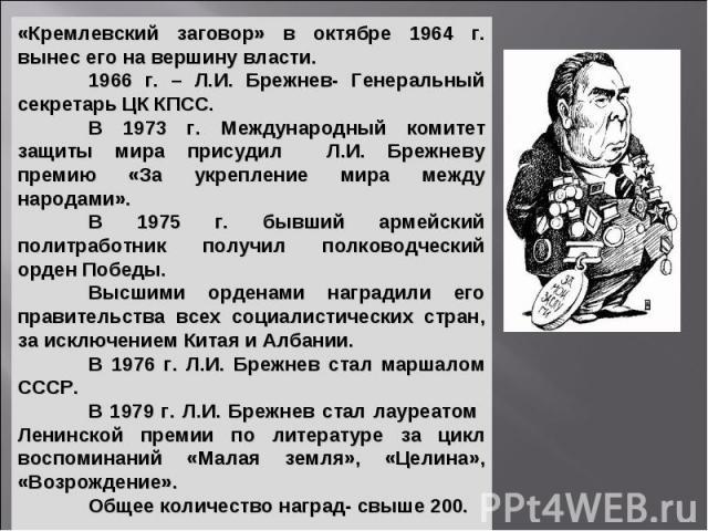 «Кремлевский заговор» в октябре 1964 г. вынес его на вершину власти. 1966 г. – Л.И. Брежнев- Генеральный секретарь ЦК КПСС. В 1973 г. Международный комитет защиты мира присудил Л.И. Брежневу премию «За укрепление мира между народами». В 1975 г. бывш…