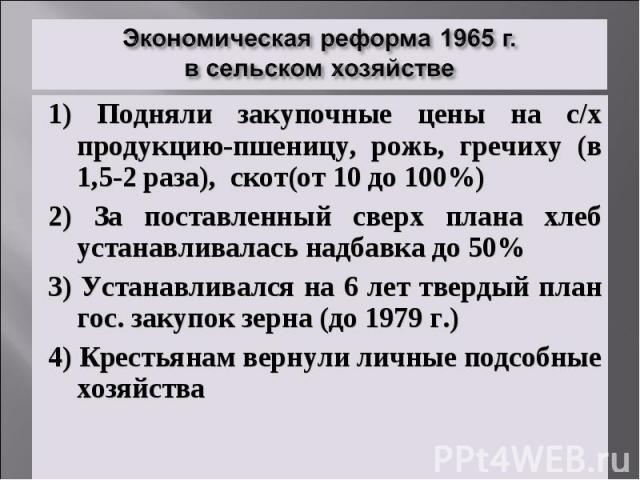 Экономическая реформа 1965 г. в сельском хозяйстве1) Подняли закупочные цены на с/х продукцию-пшеницу, рожь, гречиху (в 1,5-2 раза), скот(от 10 до 100%) 2) За поставленный сверх плана хлеб устанавливалась надбавка до 50% 3) Устанавливался на 6 лет т…