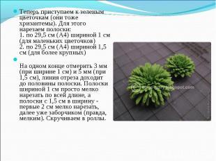 Теперь приступаем к зеленым цветочкам (они тоже хризантемы). Для этого нарезаем