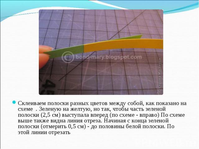 Склеиваем полоски разных цветов между собой, как показано на схеме . Зеленую на желтую, но так, чтобы часть зеленой полоски (2,5 см) выступала вперед (по схеме - вправо) По схеме выше также видна линия отреза. Начиная с конца зеленой полоски (отмери…