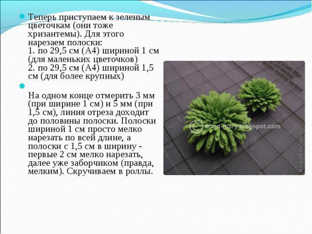 Теперь приступаем к зеленым цветочкам (они тоже хризантемы). Для этого нарезаем полоски: 1. по 29,5 см (А4) шириной 1 см (для маленьких цветочков) 2. по 29,5 см (А4) шириной 1,5 см (для более крупных) На одном конце отмерить 3 мм (при ширине 1 см) и…