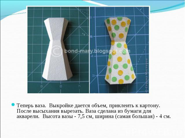 Теперь ваза. Выкройке дается объем, приклеить к картону. После высыхания вырезать. Ваза сделана из бумаги для акварели. Высота вазы - 7,5 см, ширина (самая большая) - 4 см.