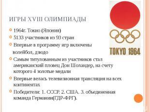 Игры XVIII Олимпиады1964г. Токио (Япония) 5133 участников из 93 стран Впервые в