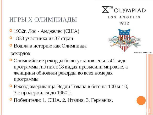 Игры X Олимпиады1932г. Лос - Анджелес (США) 1833 участника из 37 стран Вошла в историю как Олимпиада рекордов Олимпийские рекорды были установлены в 41 виде программы, из них в18 видах превысили мировые, а женщины обновили рекорды во всех номерах пр…