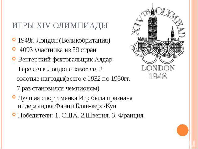 Игры XIV Олимпиады1948г. Лондон (Великобритания) 4093 участника из 59 стран Венгерский фехтовальщик Алдар Геревич в Лондоне завоевал 2 золотые награды(всего с 1932 по 1960гг. 7 раз становился чемпионом) Лучшая спортсменка Игр была признана нидерланд…