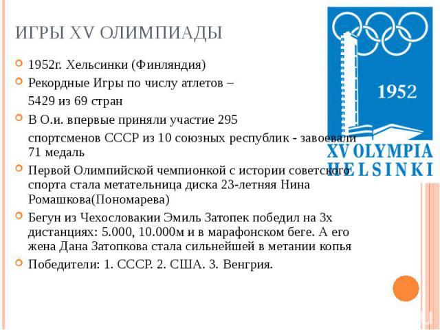 Игры XV Олимпиады1952г. Хельсинки (Финляндия) Рекордные Игры по числу атлетов – 5429 из 69 стран В О.и. впервые приняли участие 295 спортсменов СССР из 10 союзных республик - завоевали 71 медаль Первой Олимпийской чемпионкой с истории советского спо…