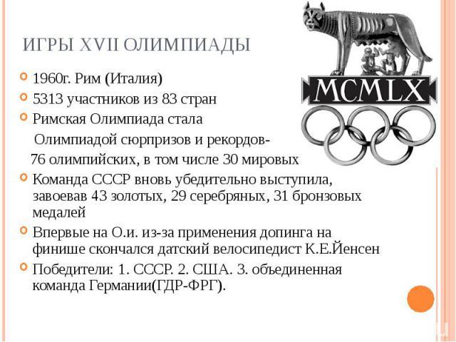 Игры XVII Олимпиады1960г. Рим (Италия) 5313 участников из 83 стран Римская Олимпиада стала Олимпиадой сюрпризов и рекордов- 76 олимпийских, в том числе 30 мировых Команда СССР вновь убедительно выступила, завоевав 43 золотых, 29 серебряных, 31 бронз…